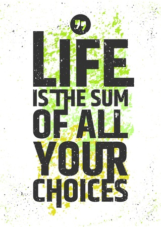 Life is the sum of all of your choices